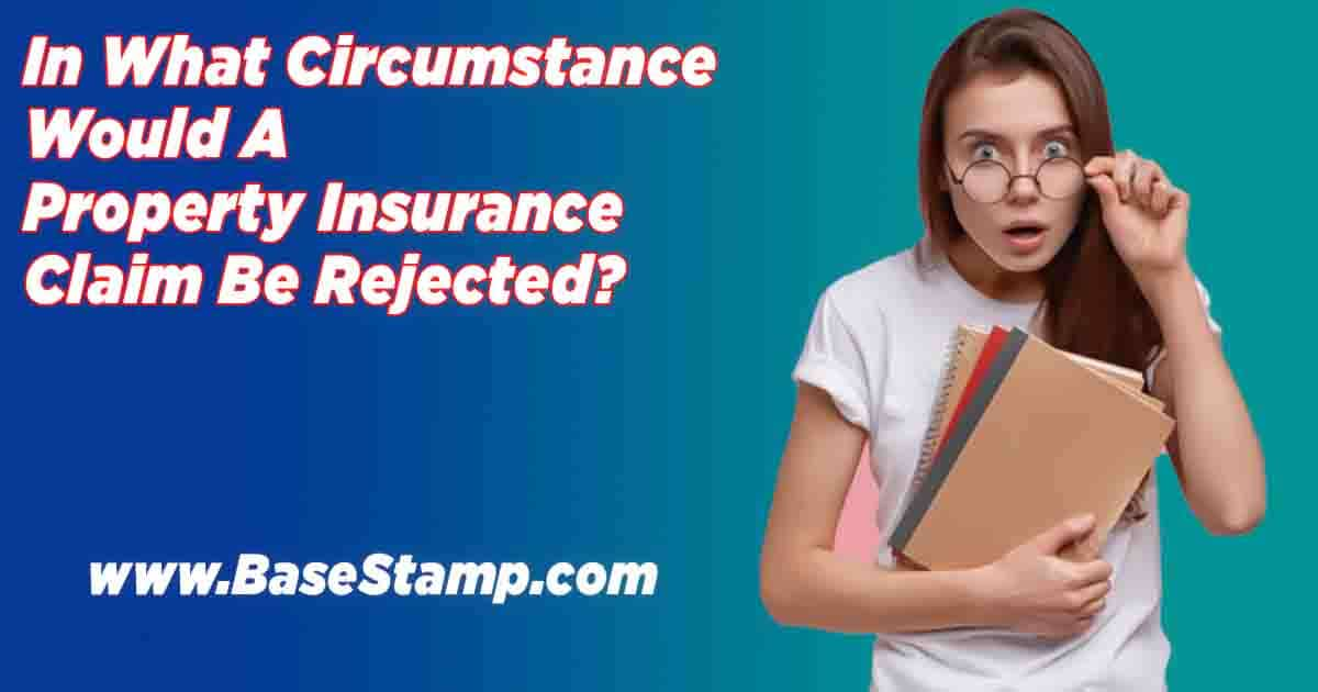 In What Circumstance Would A Property Insurance Claim Be Rejected?